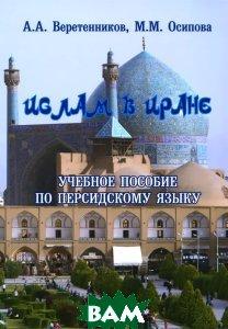 Купить Ислам в Иране. Учебное пособие по персидскому языку, Флинта, А. А. Веретенников, М. М. Осипова, 978-5-02-038921-2