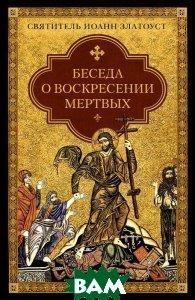 Купить Беседа о воскресении мертвых, Сибирская Благозвонница, Святитель Иоанн Златоуст, 978-5-906793-05-8