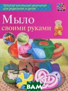 Мыло своими руками, АСТ-Пресс Книга, Вера Корнилова, 9785462015489  - купить со скидкой