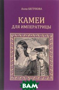 Купить Камеи для императрицы, ВЕЧЕ, Алла Бегунова, 978-5-4444-0841-4