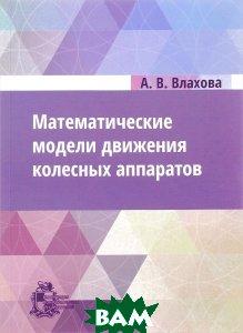 Купить Математические модели движения колесных аппаратов, Институт компьютерных исследований, А. В. Влахова, 978-5-4344-0230-9