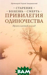 Привилегия одиночества. Старение, болезнь, смерть. Православный взгляд