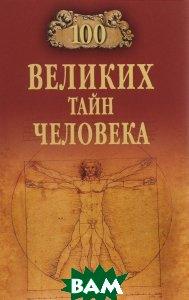 Купить 100 великих тайн человека, ВЕЧЕ, А. С. Бернацкий, 978-5-4444-2500-8