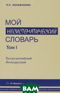 Мой несистематический словарь. Из записной книжки переводчика. В 2 томах. Том 1