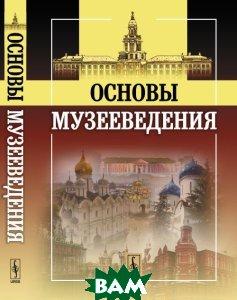 Купить Основы музееведения, URSS, Шулепова Э.А. (Ред.), 978-5-397-04064-8