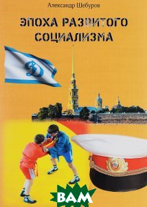 Купить Эпоха развитого социализма, Санкт-Петербург, Александр Шебуров, 978-5-4469-0870-7