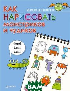 Купить Как нарисовать монстриков и чудиков, ПИТЕР, Екатерина Привалова, 978-5-496-02277-4