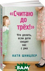 Купить Считаю до трех! Что делать, если дети сводят нас с ума, Альпина Паблишер, Катя Шницлер, 978-5-9614-5850-3
