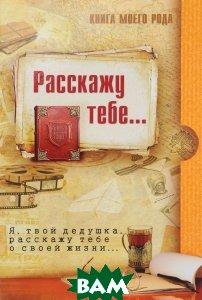 Купить Книга моего рода. Расскажу тебе... Я, твой дедушка, расскажу тебе о своей жизни..., Вариант, З. Шиманская, Татьяна Вахнюк, 978-5-00080-051-5