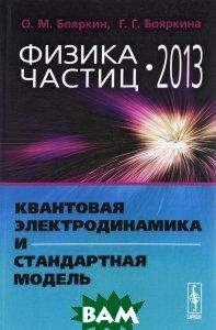Купить Физика частиц - 2013. Квантовая электродинамика и Стандартная модель, Либроком, О. М. Бояркин, Г. Г. Бояркина, 978-5-397-05529-1
