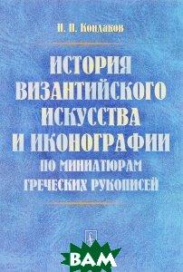 Купить История византийского искусства и иконографии по миниатюрам греческих рукописей, URSS, Н. П. Кондаков, 978-5-9710-3714-9