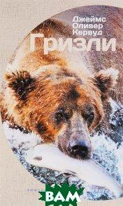 Купить Гризли (изд. 2016 г. ), АМФОРА, Джеймс Оливер Кервуд, 978-5-367-03788-3