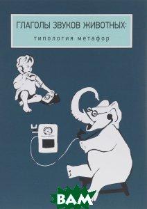 Купить Глаголы звуков животных. Типология метафор, Языки славянских культур, Екатерина Рахилина, 978-5-94457-254-7