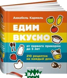 Купить Едим вкусно. От первого прикорма до 5 лет. 210 рецептов на каждый день, Альпина Нон-фикшн, Аннабель Кармель, 978-5-91671-583-5