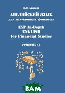 Купить ESP In-Depth English for Financial Studies / Английский язык для изучающих финансы. Уровень С1. Учебное пособие, МГИМО-Университет, Н.И. Хватова, 978-5-9228-1472-0