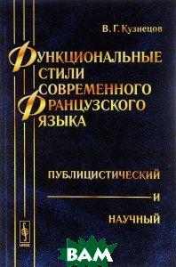 Купить Функциональные стили современного французского языка. Публицистический и научный, URSS, В. Г. Кузнецов, 978-5-397-05543-7