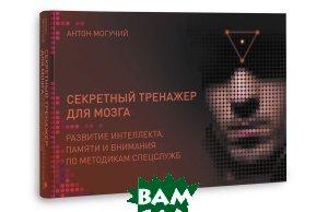 Купить Секретный тренажер для мозга. Развитие интеллекта, памяти и внимания по методикам спецслужб, АСТ, Антон Могучий, 978-5-17-096509-0
