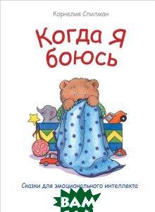 Купить Когда я боюсь. Сказки для эмоционального интеллекта, ПИТЕР, Корнелия Спилман, 978-5-496-02551-5