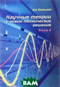 Научные теории и новые технические решения. Книга 5