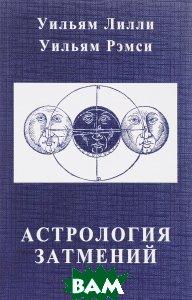 Купить Астрология затмений, Мир Урании, Уильям Лилли, Уильям Рэмси, 978-5-91313-103-4