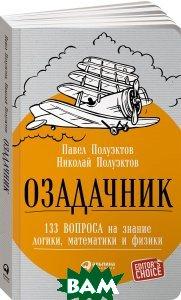 Купить Озадачник. 133 вопроса на знание логики, математики и физики, Альпина Паблишер, Павел Полуэктов, Николай Полуэктов, 978-5-9614-5916-6