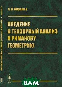 Купить Введение в тензорный анализ и риманову геометрию, ЛКИ, А. А. Абрамов, 978-5-397-05675-5
