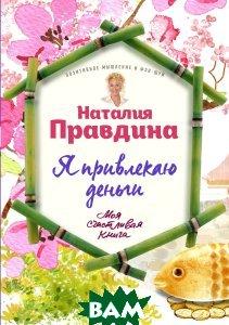 Купить Я привлекаю деньги!, ЭКСМО, Правдина Наталия Борисовна, 978-5-699-90703-8