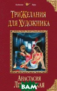 Купить Три желания для художника, ЭКСМО, Анастасия Левковская, 978-5-699-93674-8
