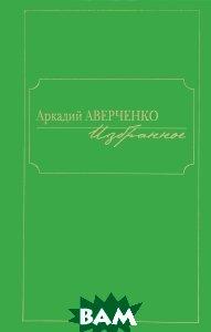 Аркадий Аверченко. Избранное, ФЕНИКС, 5-222-01119-4  - купить со скидкой