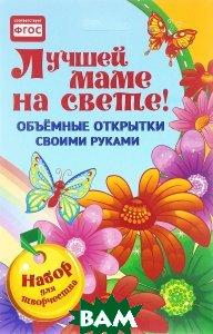 Купить Объемные открытки своими руками. Лучшей маме на свете, Неизвестный, 978-5-906417-42-8