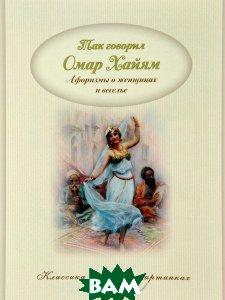 Купить Так говорил Омар Хайям. Афоризмы о женщинах и веселье, Капитал, 978-5-906864-67-3