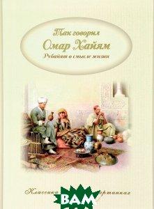 Купить Так говорил Омар Хайям. Рубайят о смысле жизни, Капитал, 978-5-906864-68-0