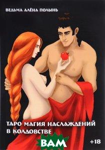 Купить Таро магия наслаждений в колдовстве, Неизвестный, Ведьма Алена (Полынь), 978-5-88875-473-3