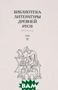 Купить Библиотека литературы Древней Руси. Том 11, Наука, 978-5-02039-621-0