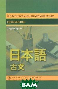 Купить Классический японский язык. Грамматика. Учебник, Высшая Школа Экономики (Государственный Университет), Харуо Сиранэ, 978-0231135245