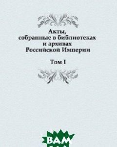 Акты, собранные в библиотеках и архивах Российской Империи. Том I