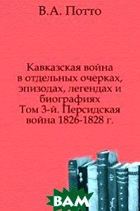 Купить Кавказская война в отдельных очерках, эпизодах, легендах и биографиях. Том 3-й. Персидская война 1826-1828 г., Книга по Требованию, Василий Александрович Потто, 978-5-458-05396-9