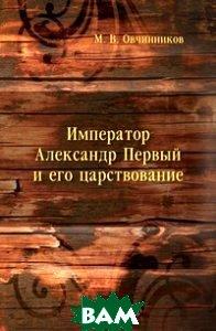 Купить Император Александр Первый и его царствование: для народного чтения, Книга по Требованию, М. В. Овчинников, 978-5-458-14563-3