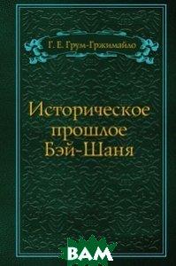 Купить Историческое прошлое Бэй-Шаня, Книга по Требованию, Г. Е. Грум-Гржимайло, 978-5-458-14592-3