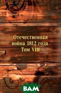 Купить Отечественная война 1812 года. Том VIII, Книга по Требованию, 978-5-458-14612-8