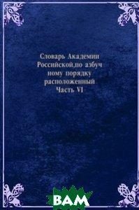 Купить Словарь Академии Российской, по азбучному порядку расположенный. Часть VI, Книга по Требованию, 978-5-458-05979-4