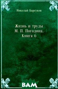 Купить Жизнь и труды М. П. Погодина. Книга 6, Книга по Требованию, Николай Барсуков, 978-5-458-14630-2