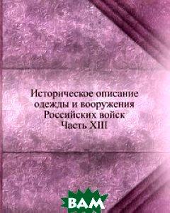 Купить Историческое описание одежды и вооружения Российских войск. Часть XIII, Книга по Требованию, 978-5-458-06005-9