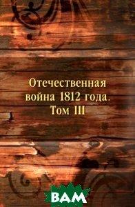 Купить Отечественная война 1812 года. Том III, Книга по Требованию, 978-5-458-14937-2
