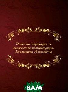 Купить Описание коронации ее величества императрицы, Екатерины Алексеевны, Книга по Требованию, 978-5-458-09442-9