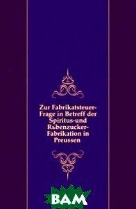 Купить Zur Fabrikatsteuer-Frage in Betreff der Spiritus-und Ruebenzucker-Fabrikation in Preussen, Книга по Требованию, 978-5-458-09500-6
