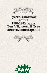Купить Русско-Японская война 1904-1905 годов. Том VII, часть II Тыл действующей армии, Книга по Требованию, Коллектив авторов, 978-5-458-09935-6