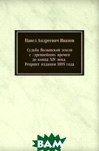 Купить Судьба Волынской земли с /древнейших времен до конца XIV века . Репринт издания 1895 года, Книга по Требованию, Павел Андреевич Иванов, 978-5-458-07657-9