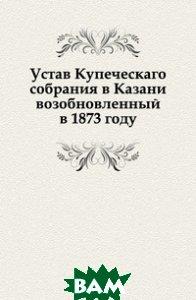 Купить Устав Купеческаго собрания в Казани возобновленный в 1873 году, Книга по Требованию, 978-5-458-07681-4