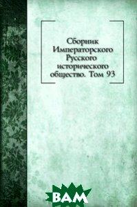 Купить Сборник Императорского Русского исторического общество. Том 93, Книга по Требованию, 978-5-458-16400-9